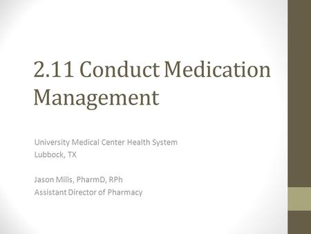 2.11 Conduct Medication Management University Medical Center Health System Lubbock, TX Jason Mills, PharmD, RPh Assistant Director of Pharmacy.