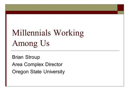 Millennials Working Among Us Brian Stroup Area Complex Director Oregon State University.