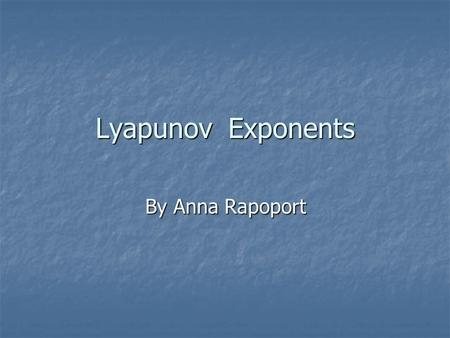 Lyapunov Exponents By Anna Rapoport. Lyapunov A. M. (1857-1918) Alexander Lyapunov was born 6 June 1857 in Yaroslavl, Russia in the family of the famous.