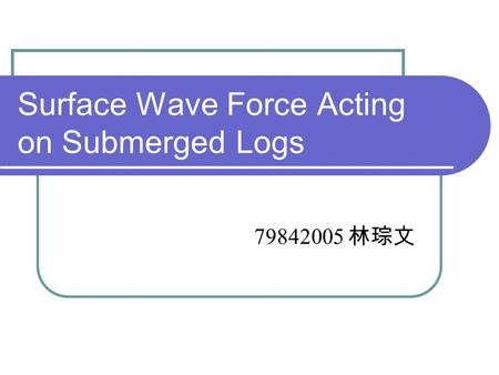 Surface Wave Force Acting on Submerged Logs 79842005 林琮文.