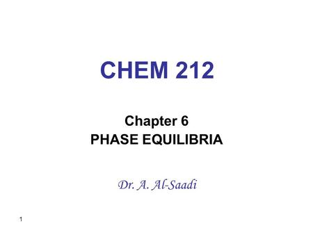 1 CHEM 212 Chapter 6 PHASE EQUILIBRIA Dr. A. Al-Saadi.