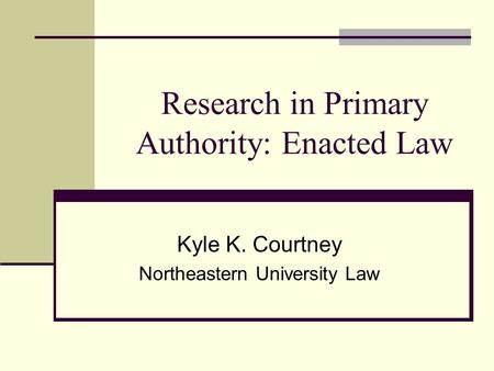 Research in Primary Authority: Enacted Law Kyle K. Courtney Northeastern University Law.
