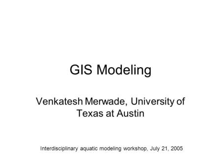 GIS Modeling Venkatesh Merwade, University of Texas at Austin Interdisciplinary aquatic modeling workshop, July 21, 2005.