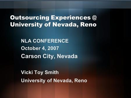 Outsourcing University of Nevada, Reno NLA CONFERENCE October 4, 2007 Carson City, Nevada Vicki Toy Smith University of Nevada, Reno.