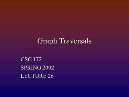 Graph Traversals CSC 172 SPRING 2002 LECTURE 26. Traversing graphs Depth-First Search like a post-order traversal of a tree Breath-First Search Less like.