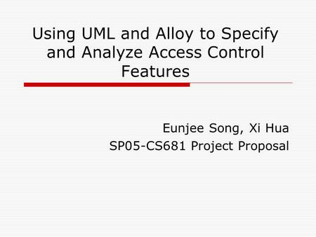 Using UML and Alloy to Specify and Analyze Access Control Features Eunjee Song, Xi Hua SP05-CS681 Project Proposal.
