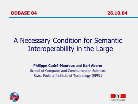 ODBASE 0426.10.04 A Necessary Condition for Semantic Interoperability in the Large Philippe Cudré-Mauroux and Karl Aberer School of Computer and Communication.