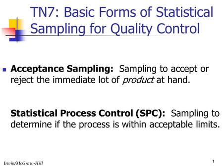 Irwin/McGraw-Hill 1 TN7: Basic Forms of Statistical Sampling for Quality Control Acceptance Sampling: Sampling to accept or reject the immediate lot of.