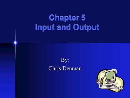 Chapter 5 Input and Output By: Chris Denman Input -Any data or instructions that are used by a computer Input Devices -Translate words, images, and actions.
