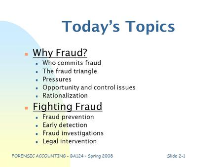 FORENSIC ACCOUNTING - BA124 – Spring 2008Slide 2-1 Today's Topics n Why Fraud? n Who commits fraud n The fraud triangle n Pressures n Opportunity and control.