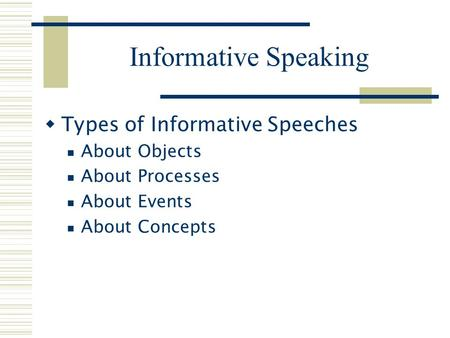 Informative Speaking  Types of Informative Speeches About Objects About Processes About Events About Concepts.
