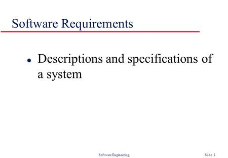 Software Engineering, Slide 1 Software Requirements l Descriptions and specifications of a system.