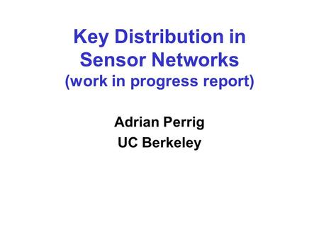 Key Distribution in Sensor Networks (work in progress report) Adrian Perrig UC Berkeley.