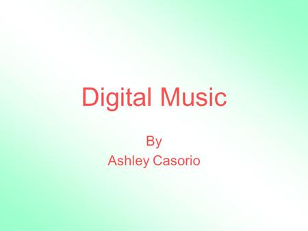 Digital Music By Ashley Casorio. Digital Music Sold on compact disc form Downloadable on internet Ability to store and save the music on computers.