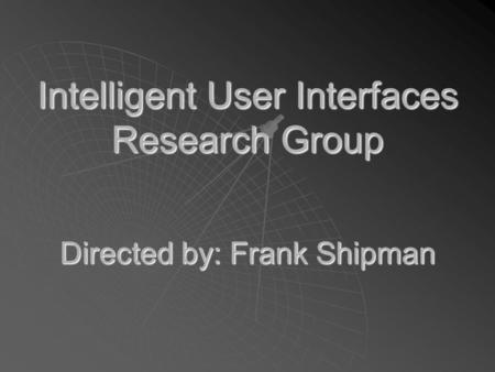 Intelligent User Interfaces Research Group Directed by: Frank Shipman.