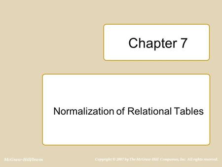 McGraw-Hill/Irwin Copyright © 2007 by The McGraw-Hill Companies, Inc. All rights reserved. Chapter 7 Normalization of Relational Tables.