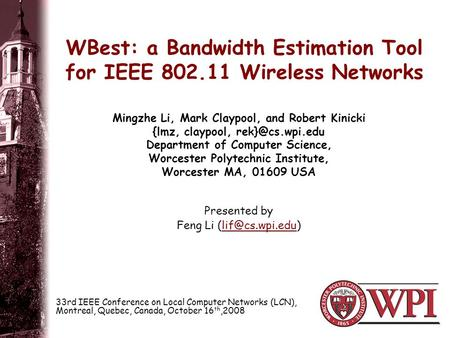 WBest: a Bandwidth Estimation Tool for IEEE 802.11 Wireless Networks Presented by Feng Li Mingzhe Li, Mark Claypool, and.