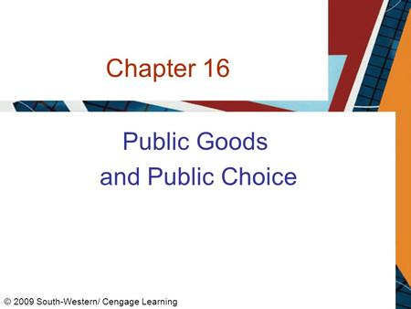 Chapter 16 Public Goods and Public Choice © 2009 South-Western/ Cengage Learning.
