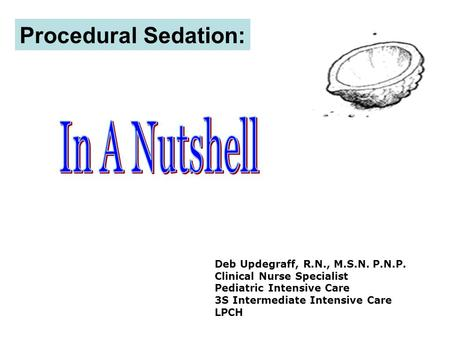 Procedural Sedation: Deb Updegraff, R.N., M.S.N. P.N.P. Clinical Nurse Specialist Pediatric Intensive Care 3S Intermediate Intensive Care LPCH.