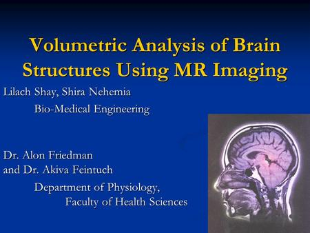 Volumetric Analysis of Brain Structures Using MR Imaging Lilach Shay, Shira Nehemia Bio-Medical Engineering Dr. Alon Friedman and Dr. Akiva Feintuch Department.