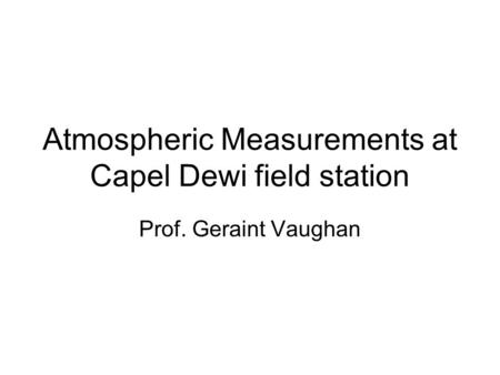 Atmospheric Measurements at Capel Dewi field station Prof. Geraint Vaughan.