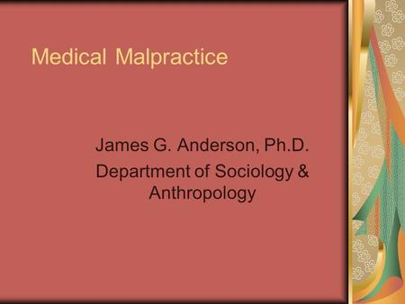 Medical Malpractice James G. Anderson, Ph.D. Department of Sociology & Anthropology.