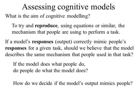 Assessing cognitive models What is the aim of cognitive modelling? To try and reproduce, using equations or similar, the mechanism that people are using.