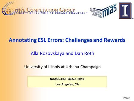 Page 1 NAACL-HLT BEA-5 2010 Los Angeles, CA Annotating ESL Errors: Challenges and Rewards Alla Rozovskaya and Dan Roth University of Illinois at Urbana-Champaign.
