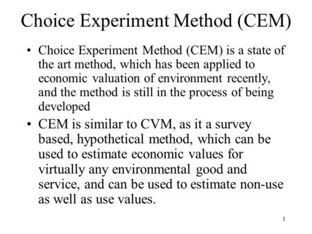 1 Choice Experiment Method (CEM) Choice Experiment Method (CEM) is a state of the art method, which has been applied to economic valuation of environment.