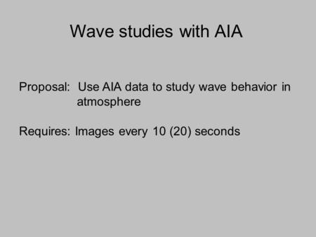 Proposal: Use AIA data to study wave behavior in atmosphere Requires: Images every 10 (20) seconds Wave studies with AIA.