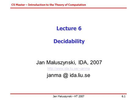 CS Master – Introduction to the Theory of Computation Jan Maluszynski - HT 20076.1 Lecture 6 Decidability Jan Maluszynski, IDA, 2007