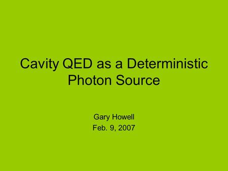 Cavity QED as a Deterministic Photon Source Gary Howell Feb. 9, 2007.