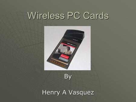 Wireless PC Cards By Henry A Vasquez. Outline  The Wireless PC Card is the perfect solution for homes and small businesses that want to connect to wireless.