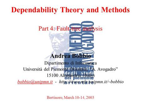 A. BobbioBertinoro, March 10-14, 20031 Dependability Theory and Methods Part 4: Fault-tree analysis Andrea Bobbio Dipartimento di Informatica Università.