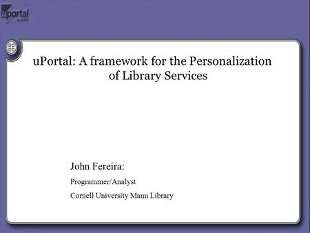 UPortal: A framework for the Personalization of Library Services John Fereira: Programmer/Analyst Cornell University Mann Library.