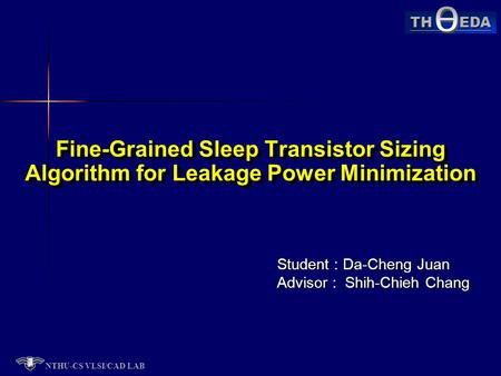 NTHU-CS VLSI/CAD LAB TH EDA Student : Da-Cheng Juan Advisor : Shih-Chieh Chang Fine-Grained Sleep Transistor Sizing Algorithm for Leakage Power Minimization.