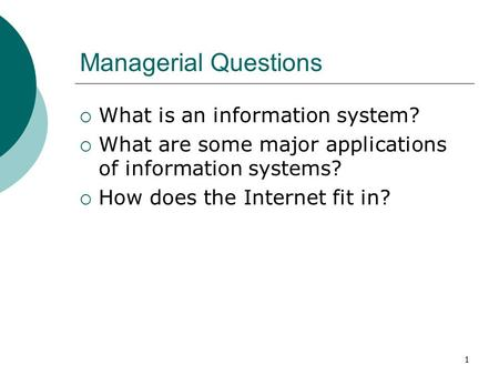 1 Managerial Questions  What is an information system?  What are some major applications of information systems?  How does the Internet fit in?