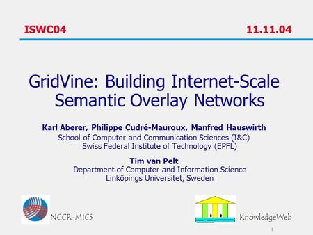 1 ISWC04 11.11.04 GridVine: Building Internet-Scale Semantic Overlay Networks Karl Aberer, Philippe Cudré-Mauroux, Manfred Hauswirth School of Computer.