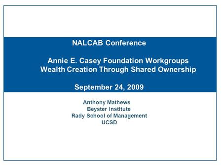Anthony Mathews Beyster Institute Rady School of Management UCSD NALCAB Conference Annie E. Casey Foundation Workgroups Wealth Creation Through Shared.