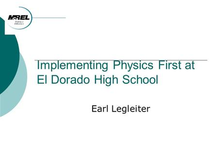 Implementing Physics First at El Dorado High School Earl Legleiter.