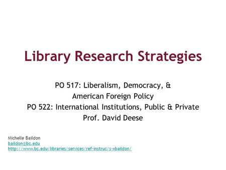 Library Research Strategies PO 517: Liberalism, Democracy, & American Foreign Policy PO 522: International Institutions, Public & Private Prof. David Deese.