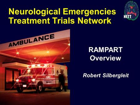 Neurological Emergencies Treatment Trials Network RAMPART Overview Robert Silbergleit.