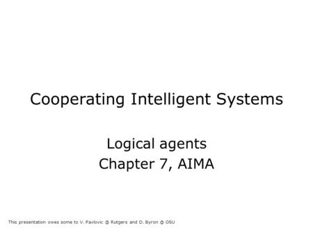 Cooperating Intelligent Systems Logical agents Chapter 7, AIMA This presentation owes some to V. Rutgers and D. OSU.