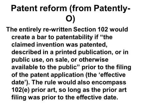 "Patent reform (from Patently- O) The entirely re-written Section 102 would create a bar to patentability if ""the claimed invention was patented, described."