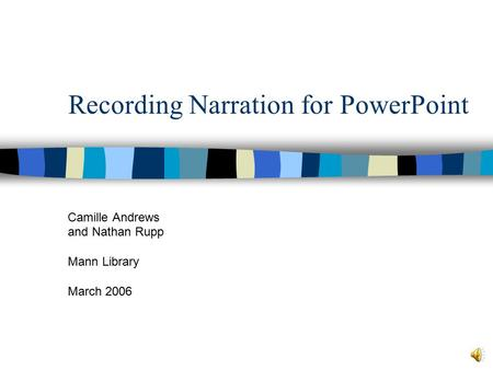 Recording Narration for PowerPoint Camille Andrews and Nathan Rupp Mann Library March 2006.