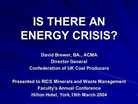 IS THERE AN ENERGY CRISIS? David Brewer, BA., ACMA Director General Confederation of UK Coal Producers Presented to RICS Minerals and Waste Management.