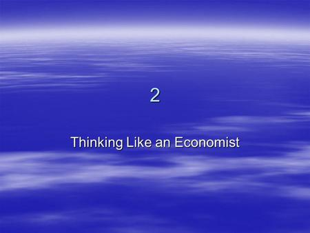 2 Thinking Like an Economist.  Every field of study has its own terminology –Mathematics  integrals  axioms  vector spaces –Psychology  ego  id.