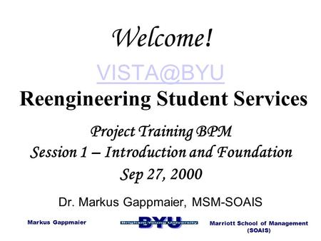 Welcome! VISTA@BYU Reengineering Student Services Project Training BPM Session 1 – Introduction and Foundation Sep 27, 2000 Dr. Markus Gappmaier,