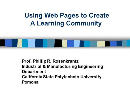 Using Web Pages to Create A Learning Community Prof. Phillip R. Rosenkrantz Industrial & Manufacturing Engineering Department California State Polytechnic.