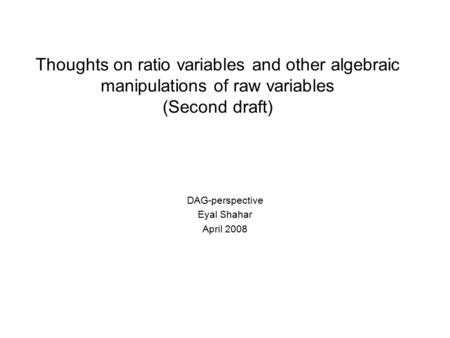 Thoughts on ratio variables and other algebraic manipulations of raw variables (Second draft) DAG-perspective Eyal Shahar April 2008.